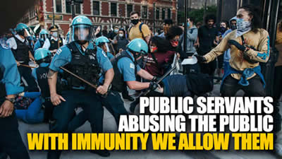 PUBLIC SERVANTSABUSING THE PUBLICWITH IMMUNITY WE ALLOW THEM